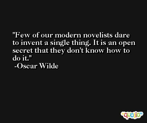 Few of our modern novelists dare to invent a single thing. It is an open secret that they don't know how to do it. -Oscar Wilde