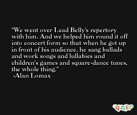 We went over Lead Belly's repertory with him. And we helped him round it off into concert form so that when he got up in front of his audience, he sang ballads and work songs and lullabies and children's games and square-dance tunes, the whole thing. -Alan Lomax