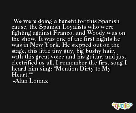 We were doing a benefit for this Spanish cause, the Spanish Loyalists who were fighting against Franco, and Woody was on the show. It was one of the first nights he was in New York. He stepped out on the stage, this little tiny guy, big bushy hair, with this great voice and his guitar, and just electrified us all. I remember the first song I heard him sing: 'Mention Dirty to My Heart.' -Alan Lomax