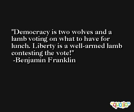 Democracy is two wolves and a lamb voting on what to have for lunch. Liberty is a well-armed lamb contesting the vote! -Benjamin Franklin