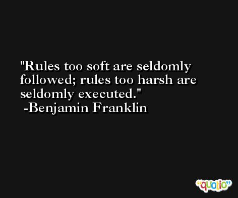 Rules too soft are seldomly followed; rules too harsh are seldomly executed. -Benjamin Franklin