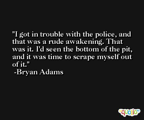 I got in trouble with the police, and that was a rude awakening. That was it. I'd seen the bottom of the pit, and it was time to scrape myself out of it. -Bryan Adams