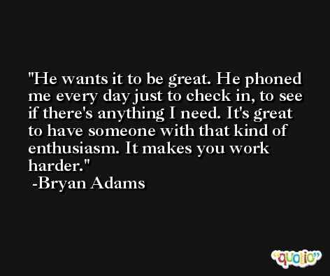 He wants it to be great. He phoned me every day just to check in, to see if there's anything I need. It's great to have someone with that kind of enthusiasm. It makes you work harder. -Bryan Adams