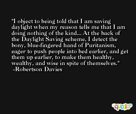 I object to being told that I am saving daylight when my reason tells me that I am doing nothing of the kind... At the back of the Daylight Saving scheme, I detect the bony, blue-fingered hand of Puritanism, eager to push people into bed earlier, and get them up earlier, to make them healthy, wealthy, and wise in spite of themselves. -Robertson Davies