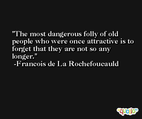 The most dangerous folly of old people who were once attractive is to forget that they are not so any longer. -Francois de La Rochefoucauld