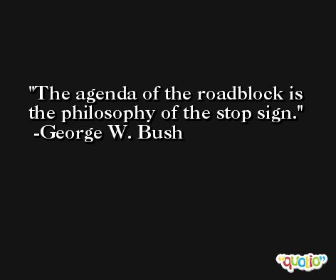 The agenda of the roadblock is the philosophy of the stop sign. -George W. Bush