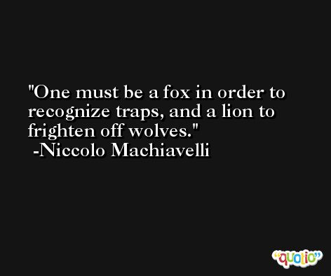 One must be a fox in order to recognize traps, and a lion to frighten off wolves. -Niccolo Machiavelli