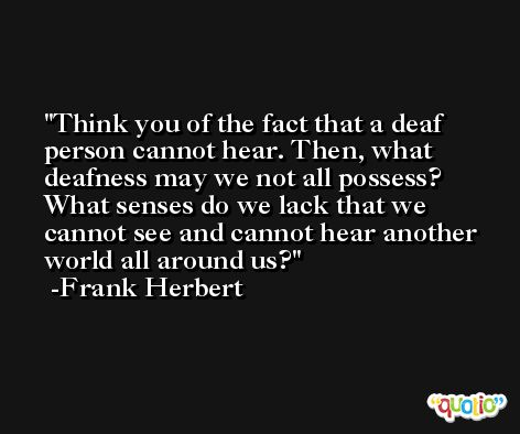Think you of the fact that a deaf person cannot hear. Then, what deafness may we not all possess? What senses do we lack that we cannot see and cannot hear another world all around us? -Frank Herbert