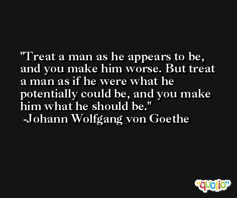 Treat a man as he appears to be, and you make him worse. But treat a man as if he were what he potentially could be, and you make him what he should be. -Johann Wolfgang von Goethe