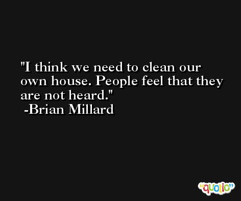 I think we need to clean our own house. People feel that they are not heard. -Brian Millard