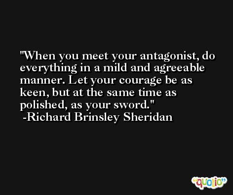 When you meet your antagonist, do everything in a mild and agreeable manner. Let your courage be as keen, but at the same time as polished, as your sword. -Richard Brinsley Sheridan
