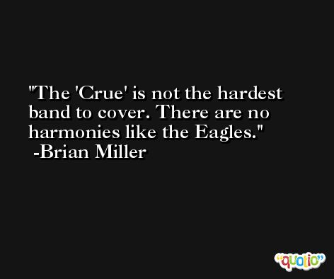 The 'Crue' is not the hardest band to cover. There are no harmonies like the Eagles. -Brian Miller