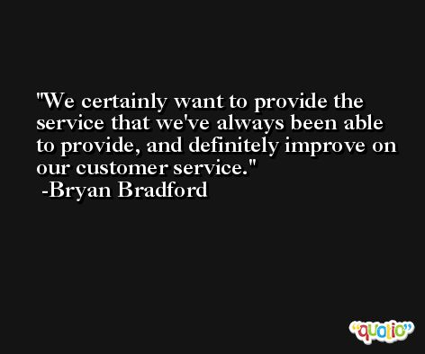 We certainly want to provide the service that we've always been able to provide, and definitely improve on our customer service. -Bryan Bradford