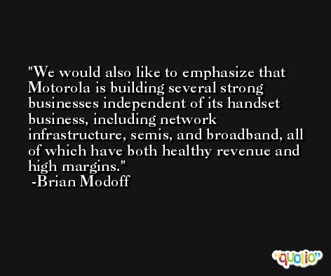 We would also like to emphasize that Motorola is building several strong businesses independent of its handset business, including network infrastructure, semis, and broadband, all of which have both healthy revenue and high margins. -Brian Modoff