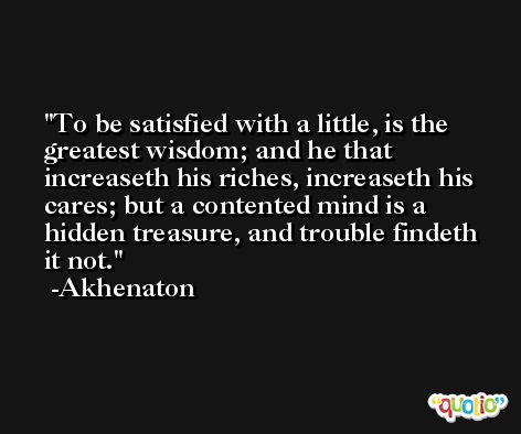 To be satisfied with a little, is the greatest wisdom; and he that increaseth his riches, increaseth his cares; but a contented mind is a hidden treasure, and trouble findeth it not. -Akhenaton