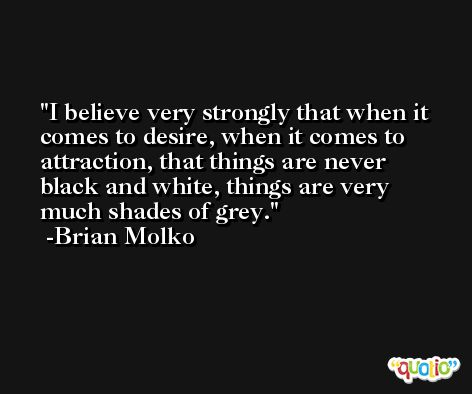I believe very strongly that when it comes to desire, when it comes to attraction, that things are never black and white, things are very much shades of grey. -Brian Molko