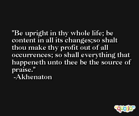 Be upright in thy whole life; be content in all its changes;so shalt thou make thy profit out of all occurrences; so shall everything that happeneth unto thee be the source of praise. -Akhenaton