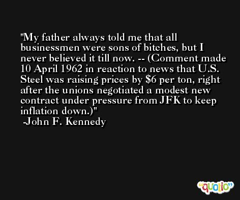 My father always told me that all businessmen were sons of bitches, but I never believed it till now. -- (Comment made 10 April 1962 in reaction to news that U.S. Steel was raising prices by $6 per ton, right after the unions negotiated a modest new contract under pressure from JFK to keep inflation down.) -John F. Kennedy