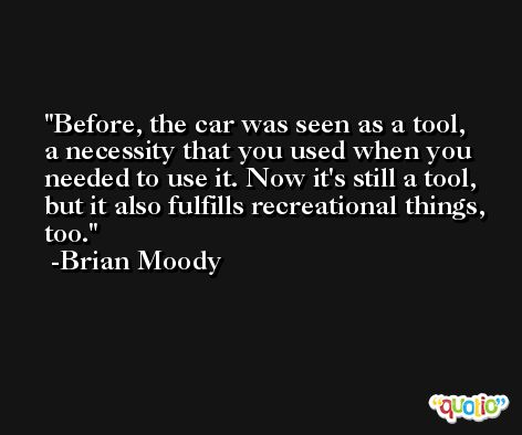 Before, the car was seen as a tool, a necessity that you used when you needed to use it. Now it's still a tool, but it also fulfills recreational things, too. -Brian Moody