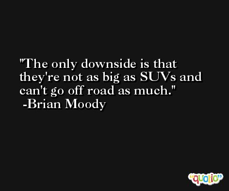 The only downside is that they're not as big as SUVs and can't go off road as much. -Brian Moody