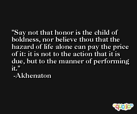 Say not that honor is the child of boldness, nor believe thou that the hazard of life alone can pay the price of it: it is not to the action that it is due, but to the manner of performing it. -Akhenaton