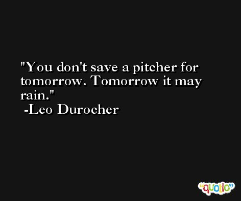 You don't save a pitcher for tomorrow. Tomorrow it may rain. -Leo Durocher