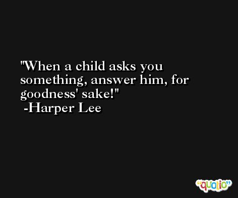 When a child asks you something, answer him, for goodness' sake! -Harper Lee
