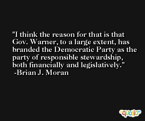 I think the reason for that is that Gov. Warner, to a large extent, has branded the Democratic Party as the party of responsible stewardship, both financially and legislatively. -Brian J. Moran