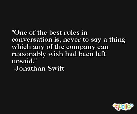 One of the best rules in conversation is, never to say a thing which any of the company can reasonably wish had been left unsaid. -Jonathan Swift