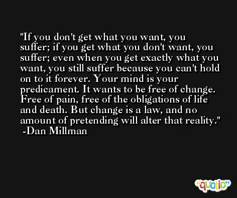 If you don't get what you want, you suffer; if you get what you don't want, you suffer; even when you get exactly what you want, you still suffer because you can't hold on to it forever. Your mind is your predicament. It wants to be free of change. Free of pain, free of the obligations of life and death. But change is a law, and no amount of pretending will alter that reality. -Dan Millman