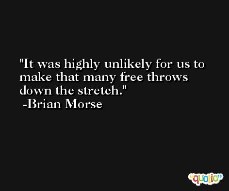 It was highly unlikely for us to make that many free throws down the stretch. -Brian Morse