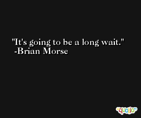 It's going to be a long wait. -Brian Morse