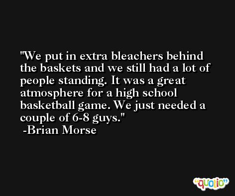 We put in extra bleachers behind the baskets and we still had a lot of people standing. It was a great atmosphere for a high school basketball game. We just needed a couple of 6-8 guys. -Brian Morse