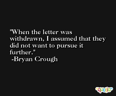 When the letter was withdrawn, I assumed that they did not want to pursue it further. -Bryan Crough