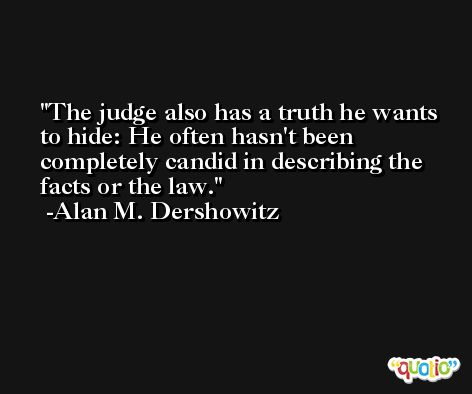 The judge also has a truth he wants to hide: He often hasn't been completely candid in describing the facts or the law. -Alan M. Dershowitz