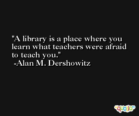 A library is a place where you learn what teachers were afraid to teach you. -Alan M. Dershowitz