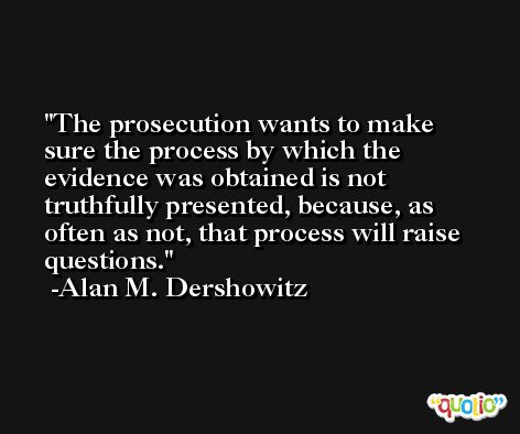 The prosecution wants to make sure the process by which the evidence was obtained is not truthfully presented, because, as often as not, that process will raise questions. -Alan M. Dershowitz