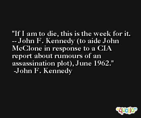 If I am to die, this is the week for it. -- John F. Kennedy (to aide John McClone in response to a CIA report about rumours of an assassination plot), June 1962. -John F. Kennedy