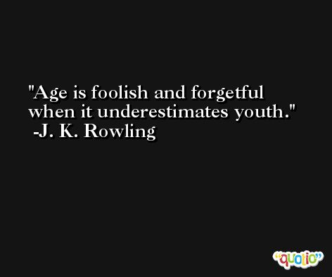 Age is foolish and forgetful when it underestimates youth. -J. K. Rowling