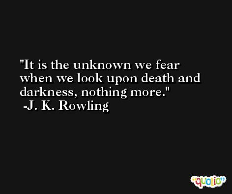 It is the unknown we fear when we look upon death and darkness, nothing more. -J. K. Rowling