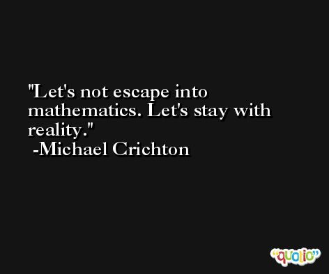 Let's not escape into mathematics. Let's stay with reality. -Michael Crichton