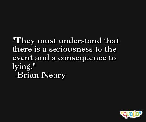 They must understand that there is a seriousness to the event and a consequence to lying. -Brian Neary