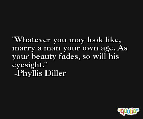 Whatever you may look like, marry a man your own age. As your beauty fades, so will his eyesight. -Phyllis Diller