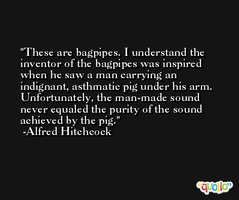 These are bagpipes. I understand the inventor of the bagpipes was inspired when he saw a man carrying an indignant, asthmatic pig under his arm. Unfortunately, the man-made sound never equaled the purity of the sound achieved by the pig. -Alfred Hitchcock