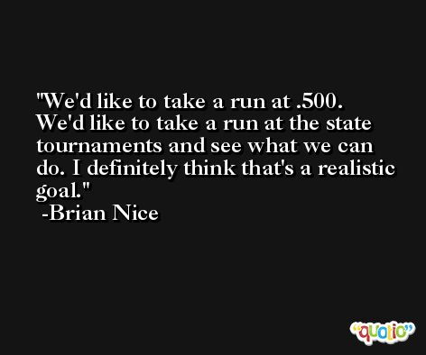 We'd like to take a run at .500. We'd like to take a run at the state tournaments and see what we can do. I definitely think that's a realistic goal. -Brian Nice