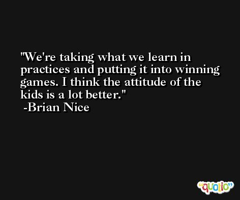 We're taking what we learn in practices and putting it into winning games. I think the attitude of the kids is a lot better. -Brian Nice