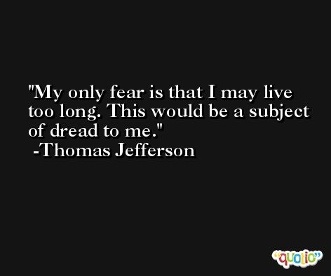 My only fear is that I may live too long. This would be a subject of dread to me. -Thomas Jefferson