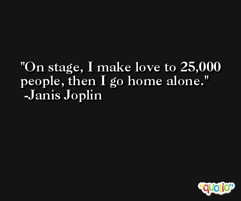 On stage, I make love to 25,000 people, then I go home alone. -Janis Joplin
