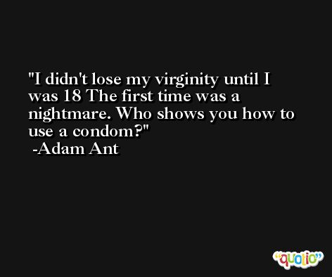 I didn't lose my virginity until I was 18 The first time was a nightmare. Who shows you how to use a condom? -Adam Ant