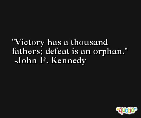 Victory has a thousand fathers; defeat is an orphan. -John F. Kennedy